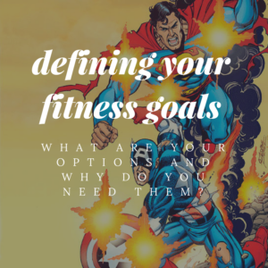 Defining your Fitness Goals: What are your options and Why do you need them?