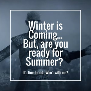 Winter is Coming – but are you ready for Summer?  It's time to cut.  Who's with me?