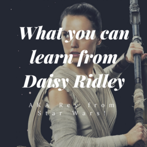 What You Can Learn From Daisy Ridley (AKA Rey From Star Wars!)