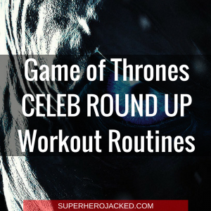 Game of Thrones: The Celeb and Character Workout Routines that will get you Game of Thrones Jacked!