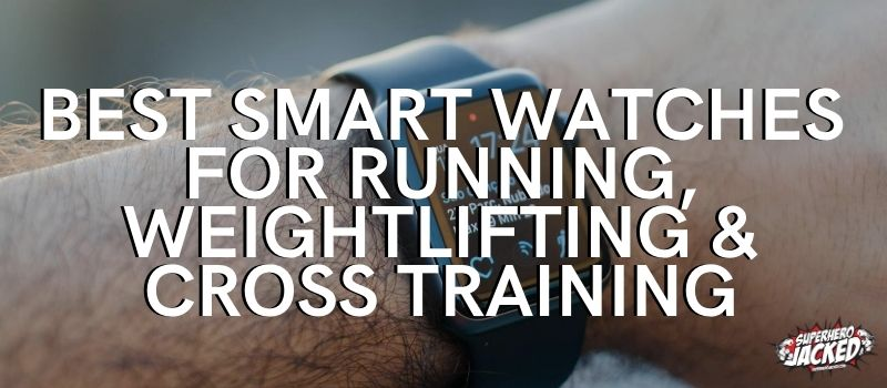 Best Smart Watches for Running, Weightlifting and Cross Training